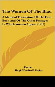 The Women of the Iliad: A Metrical Translation of the First Book and of the Other Passages in Which Women Appear (1912) - Homer, Hugh Woodruff Taylor (Translator)