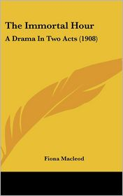 The Immortal Hour: A Drama In Two Acts (1908) - Fiona Macleod