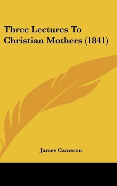 Three Lectures To Christian Mothers (1841) als Buch von James Cameron - Kessinger Publishing, LLC