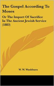 The Gospel According to Moses: Or the Import of Sacrifice in the Ancient Jewish Service (1883)