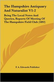 The Hampshire Antiquary and Naturalist V1-2 the Hampshire Antiquary and Naturalist V1-2: Being the Local Notes and Queries, Reports of Meeting of Theb