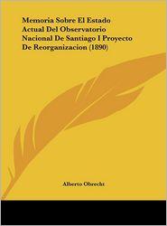 Memoria Sobre El Estado Actual Del Observatorio Nacional De Santiago I Proyecto De Reorganizacion (1890) - Alberto Obrecht