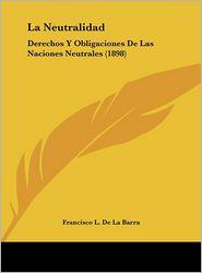 La Neutralidad: Derechos Y Obligaciones De Las Naciones Neutrales (1898) - Francisco L. De La Barra