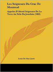 Les Seigneurs Du Crac de Montreal: Appeles D'Abord Seigneurs de La Terre Au Dela Du Jourdain (1883)