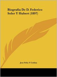 Biografia De D. Federico Soler Y Hubert (1897) - Jose Feliu Y Codina