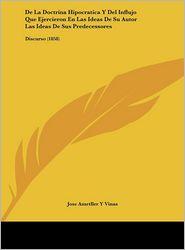 De La Doctrina Hipocratica Y Del Influjo Que Ejercieron En Las Ideas De Su Autor Las Ideas De Sus Predecessores: Discurso (1858) - Jose Ametller Y Vinas