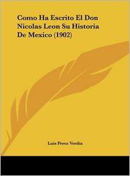 Como Ha Escrito El Don Nicolas Leon Su Historia De Mexico (1902) - Luis Perez Verdia