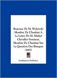 Reponse de M. Wolowski Membre de L'Institut a la Lettre de M. Michel Chevalier Senateur, Membre de L'Institut Sur La Question Des Banques (1867) - Publisher Guillaumin Publisher