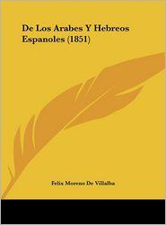 De Los Arabes Y Hebreos Espanoles (1851) - Felix Moreno De Villalba
