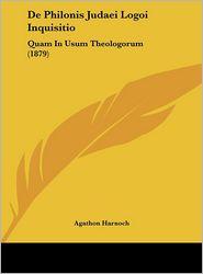 De Philonis Judaei Logoi Inquisitio: Quam In Usum Theologorum (1879) - Agathon Harnoch