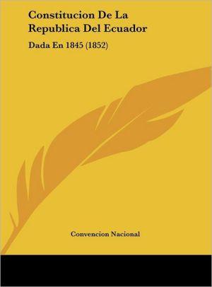Constitucion De La Republica Del Ecuador: Dada En 1845 (1852) - Convencion Nacional