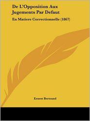 De L'Opposition Aux Jugements Par Defaut: En Matiere Correctionnelle (1867) - Ernest Bertrand