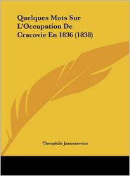 Quelques Mots Sur L'Occupation De Cracovie En 1836 (1838) - Theophile Januszewicz
