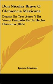 Don Nicolas Bravo O Clemencia Mexicana: Drama En Tres Actos Y En Verso, Fundado En Un Hecho Historico (1895) - Ignacio Mariscal