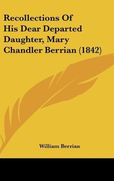 Recollections Of His Dear Departed Daughter, Mary Chandler Berrian (1842) als Buch von William Berrian - Kessinger Publishing, LLC