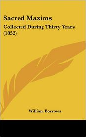 Sacred Maxims: Collected During Thirty Years (1852) - William Borrows