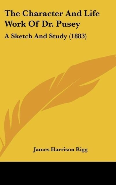 The Character And Life Work Of Dr. Pusey als Buch von James Harrison Rigg - Kessinger Publishing, LLC