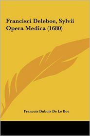 Francisci Deleboe, Sylvii Opera Medica (1680)