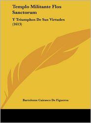 Templo Militante Flos Sanctorum: Y Triumphos De Sus Virtudes (1613) - Bartolome Cairasco De Figueroa