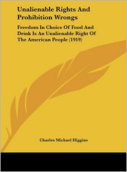 Unalienable Rights And Prohibition Wrongs: Freedom In Choice Of Food And Drink Is An Unalienable Right Of The American People (1919) - Charles Michael Higgins