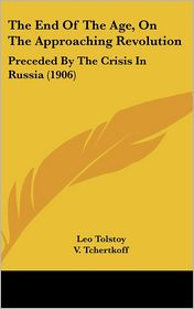 The End Of The Age, On The Approaching Revolution: Preceded By The Crisis In Russia (1906) - Leo Tolstoy, V. Tchertkoff (Translator), I. F. Mayo (Translator)