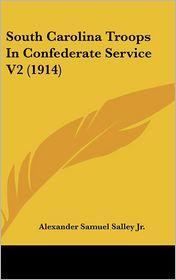 South Carolina Troops In Confederate Service V2 (1914) - Alexander Samuel Salley Jr. (Editor)