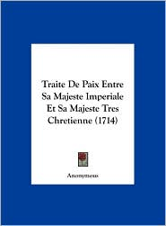 Traite De Paix Entre Sa Majeste Imperiale Et Sa Majeste Tres Chretienne (1714) - Anonymous