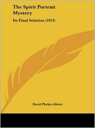 The Spirit Portrait Mystery: Its Final Solution (1913) - David Phelps Abbott