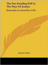 The Sun Standing Still in the Days of Joshua: Rationally Accounted for (1739) - Abraham Oakes