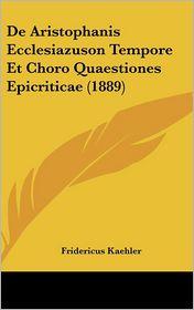De Aristophanis Ecclesiazuson Tempore Et Choro Quaestiones Epicriticae (1889) - Fridericus Kaehler