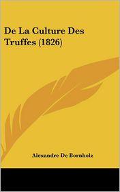 De La Culture Des Truffes (1826) - Alexandre De Bornholz