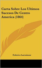 Carta Sobre Los Ultimos Sucesos de Centro America (1864)