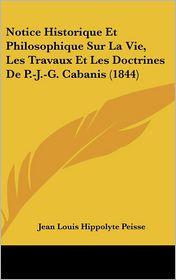 Notice Historique Et Philosophique Sur La Vie, Les Travaux Et Les Doctrines De P-J-G. Cabanis (1844) - Jean Louis Hippolyte Peisse