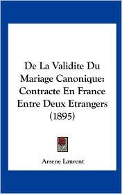 de La Validite Du Mariage Canonique: Contracte En France Entre Deux Etrangers (1895) - Arsene Laurent