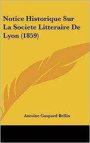 Notice Historique Sur La Societe Litteraire De Lyon (1859) - Antoine Gaspard Bellin
