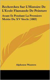 Recherches Sur L'Histoire De L'Ecole Flamande De Peinture: Avant Et Pendant La Premiere Moitie Du XV Siecle (1883) - Alphonse Wauters