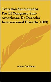 Tratados Sancionados Por El Congreso Sud-Americano De Derecho Internacional Privado (1889) - Alsina Publisher