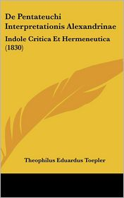 De Pentateuchi Interpretationis Alexandrinae: Indole Critica Et Hermeneutica (1830) - Theophilus Eduardus Toepler