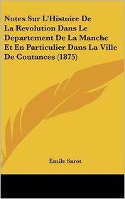 Notes Sur L'Histoire De La Revolution Dans Le Departement De La Manche Et En Particulier Dans La Ville De Coutances (1875) - Emile Sarot