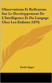 Observations Et Reflexions Sur Le Developpement de L'Intelligence Et Du Langage Chez Les Enfants (1879)