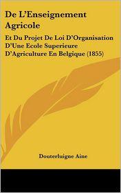 de L'Enseignement Agricole: Et Du Projet de Loi D'Organisation D'Une Ecole Superieure D'Agriculture En Belgique (1855) - Douterluigne Aine