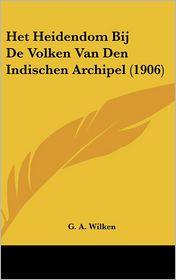 Het Heidendom Bij De Volken Van Den Indischen Archipel (1906) - G.A. Wilken