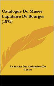 Catalogue Du Musee Lapidaire De Bourges (1873) - La Societe La Societe Des Antiquaires Du Centre (Editor)