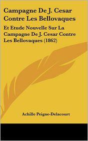 Campagne De J. Cesar Contre Les Bellovaques: Et Etude Nouvelle Sur La Campagne De J. Cesar Contre Les Bellovaques (1862) - Achille Peigne-Delacourt