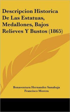 Descripcion Historica De Las Estatuas, Medallones, Bajos Relieves Y Bustos (1865) - Bonaventura Hernandez Sanahuja, Francisco Morera