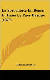 La Sorcellerie En Bearn Et Dans Le Pays Basque (1879) - Hilarion Barthety