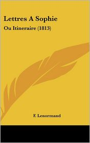 Lettres A Sophie: Ou Itineraire (1813) - F. Lenormand