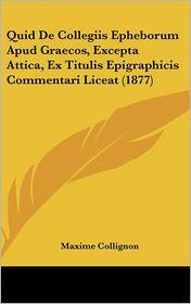 Quid De Collegiis Epheborum Apud Graecos, Excepta Attica, Ex Titulis Epigraphicis Commentari Liceat (1877) - Maxime Collignon