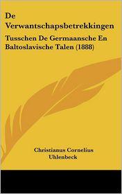 De Verwantschapsbetrekkingen: Tusschen De Germaansche En Baltoslavische Talen (1888) - Christianus Cornelius Uhlenbeck