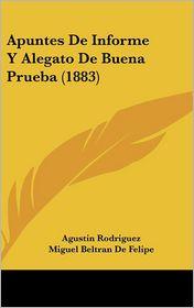 Apuntes De Informe Y Alegato De Buena Prueba (1883) - Agustin Rodriguez, Miguel Beltran De Felipe, Hipolito Sanchez